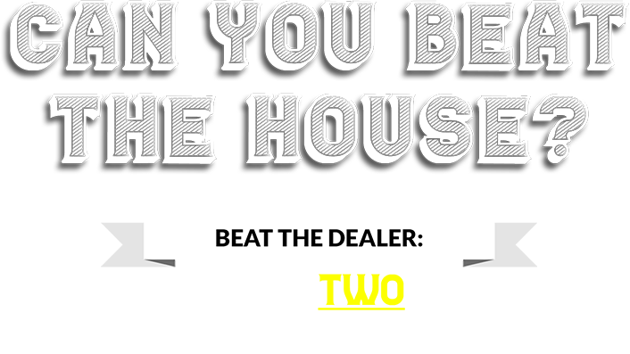 Can you beat the house? Beat the dealer: Win Two Free Weeks!